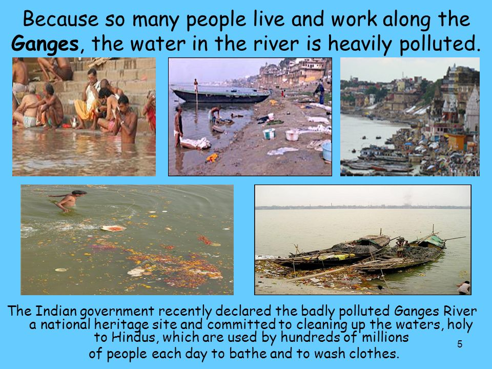 5 Because so many people live and work along the Ganges, the water in the river is heavily polluted.