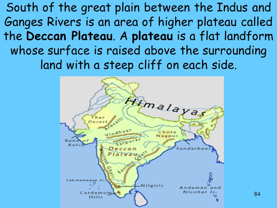 64 South of the great plain between the Indus and Ganges Rivers is an area of higher plateau called the Deccan Plateau.