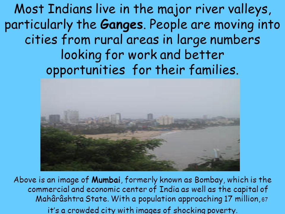 67 Most Indians live in the major river valleys, particularly the Ganges.