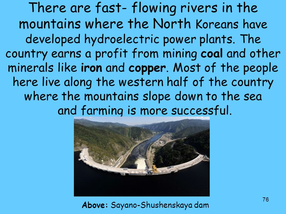 76 There are fast- flowing rivers in the mountains where the North Koreans have developed hydroelectric power plants.