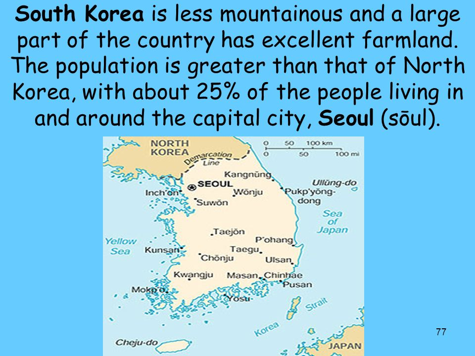 77 South Korea is less mountainous and a large part of the country has excellent farmland.