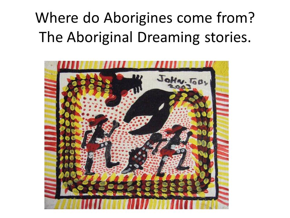 Where do Aborigines come from The Aboriginal Dreaming stories.