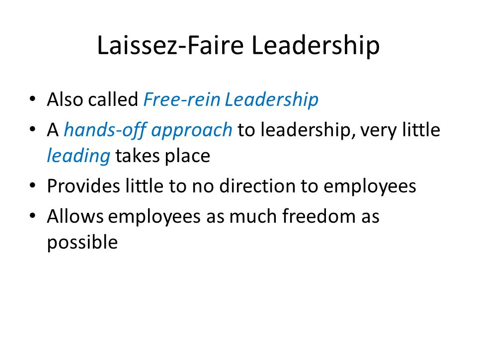 Laissez-Faire Leadership Also called Free-rein Leadership A hands-off approach to leadership, very little leading takes place Provides little to no di