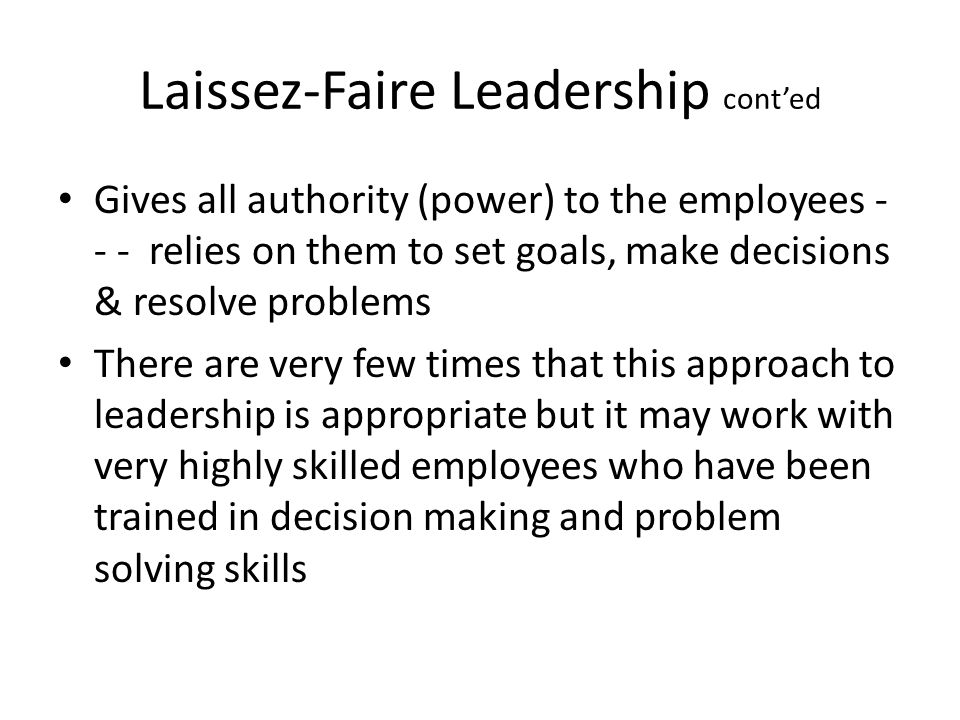 Laissez-Faire Leadership cont'ed Gives all authority (power) to the employees - - - relies on them to set goals, make decisions & resolve problems The