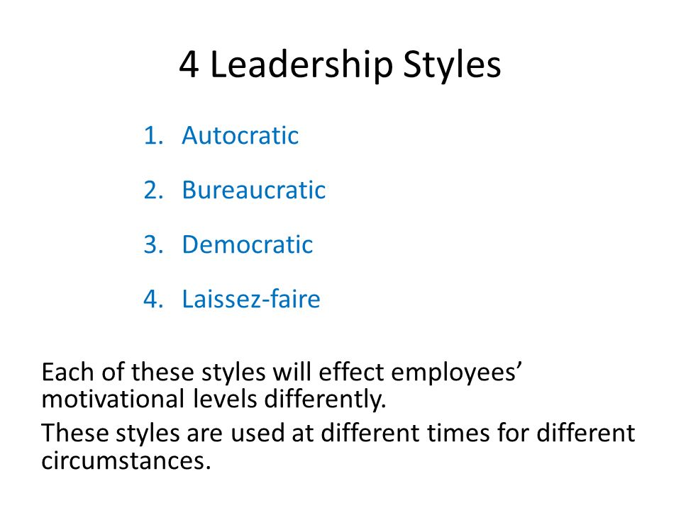 4 Leadership Styles 1.Autocratic 2.Bureaucratic 3.Democratic 4.Laissez-faire Each of these styles will effect employees' motivational levels different