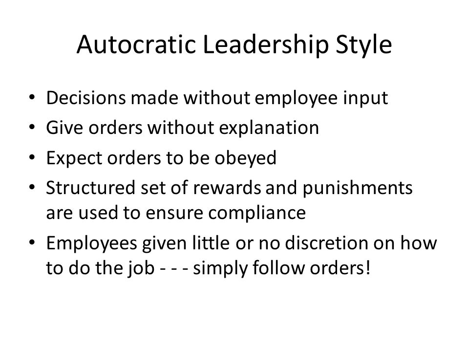 Autocratic Leadership Style Decisions made without employee input Give orders without explanation Expect orders to be obeyed Structured set of rewards
