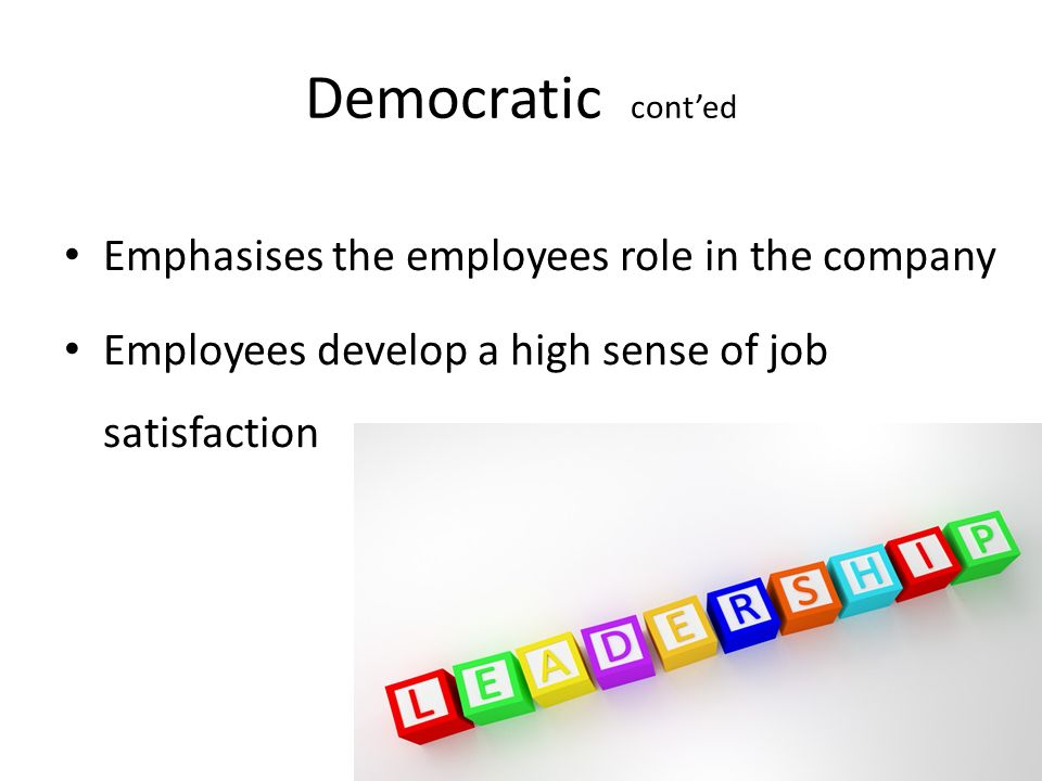 Democratic cont'ed Emphasises the employees role in the company Employees develop a high sense of job satisfaction