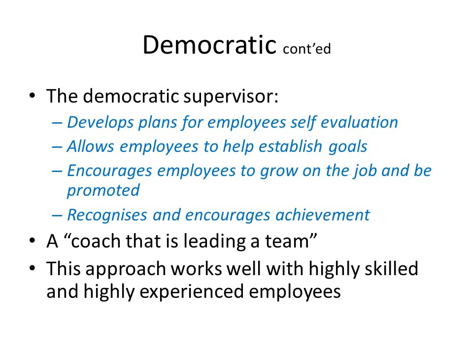 Democratic cont'ed The democratic supervisor: – Develops plans for employees self evaluation – Allows employees to help establish goals – Encourages e