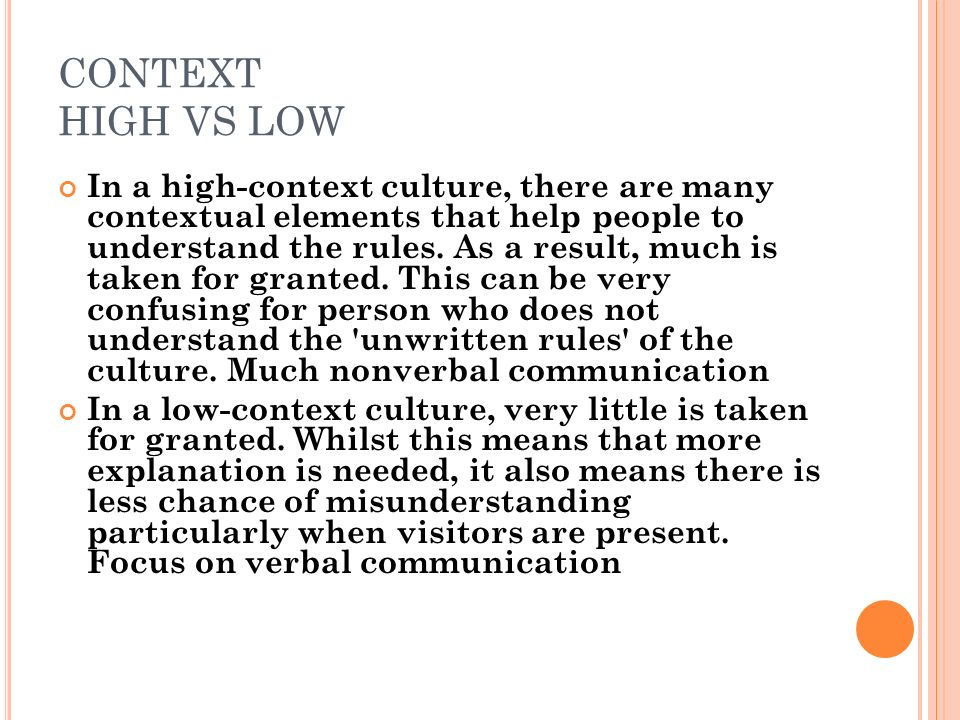 CONTEXT HIGH VS LOW In a high-context culture, there are many contextual elements that help people to understand the rules.