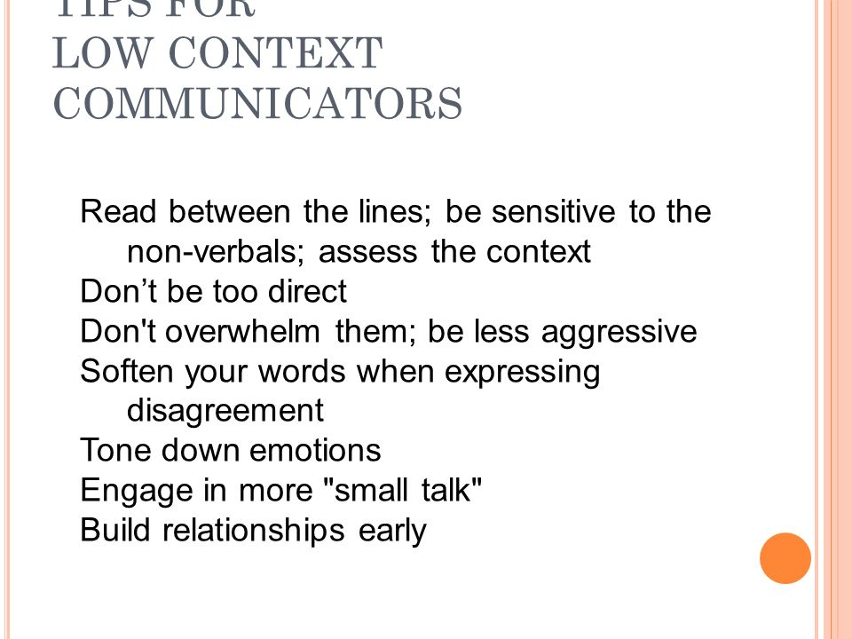 TIPS FOR LOW CONTEXT COMMUNICATORS Read between the lines; be sensitive to the non-verbals; assess the context Don't be too direct Don t overwhelm them; be less aggressive Soften your words when expressing disagreement Tone down emotions Engage in more small talk Build relationships early