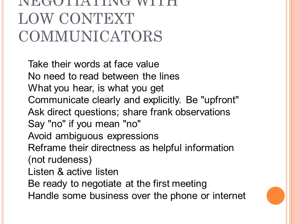 NEGOTIATING WITH LOW CONTEXT COMMUNICATORS Take their words at face value No need to read between the lines What you hear, is what you get Communicate clearly and explicitly.