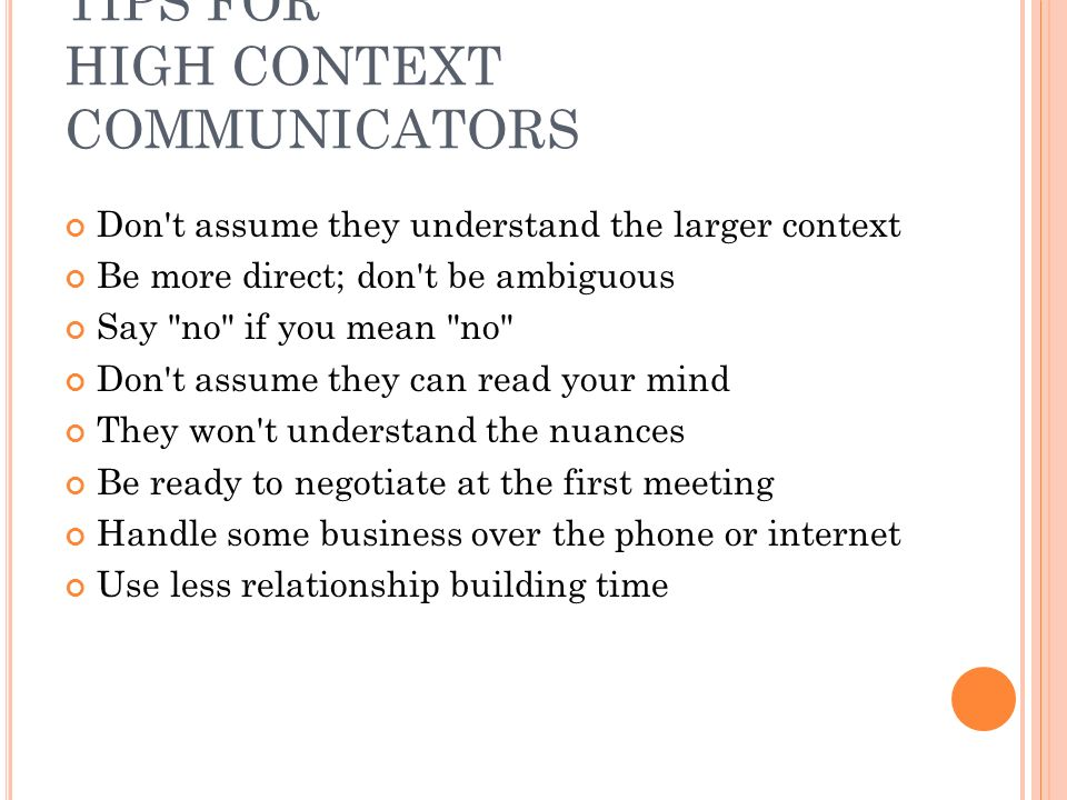 TIPS FOR HIGH CONTEXT COMMUNICATORS Don t assume they understand the larger context Be more direct; don t be ambiguous Say no if you mean no Don t assume they can read your mind They won t understand the nuances Be ready to negotiate at the first meeting Handle some business over the phone or internet Use less relationship building time