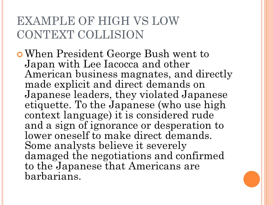 EXAMPLE OF HIGH VS LOW CONTEXT COLLISION When President George Bush went to Japan with Lee Iacocca and other American business magnates, and directly made explicit and direct demands on Japanese leaders, they violated Japanese etiquette.