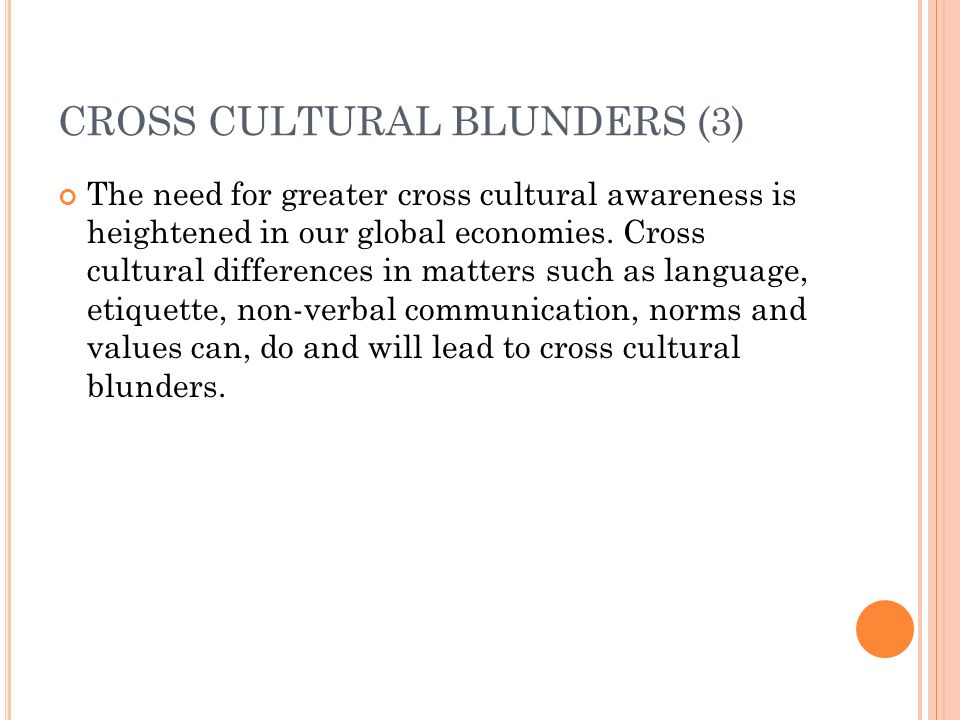 CROSS CULTURAL BLUNDERS (3) The need for greater cross cultural awareness is heightened in our global economies.