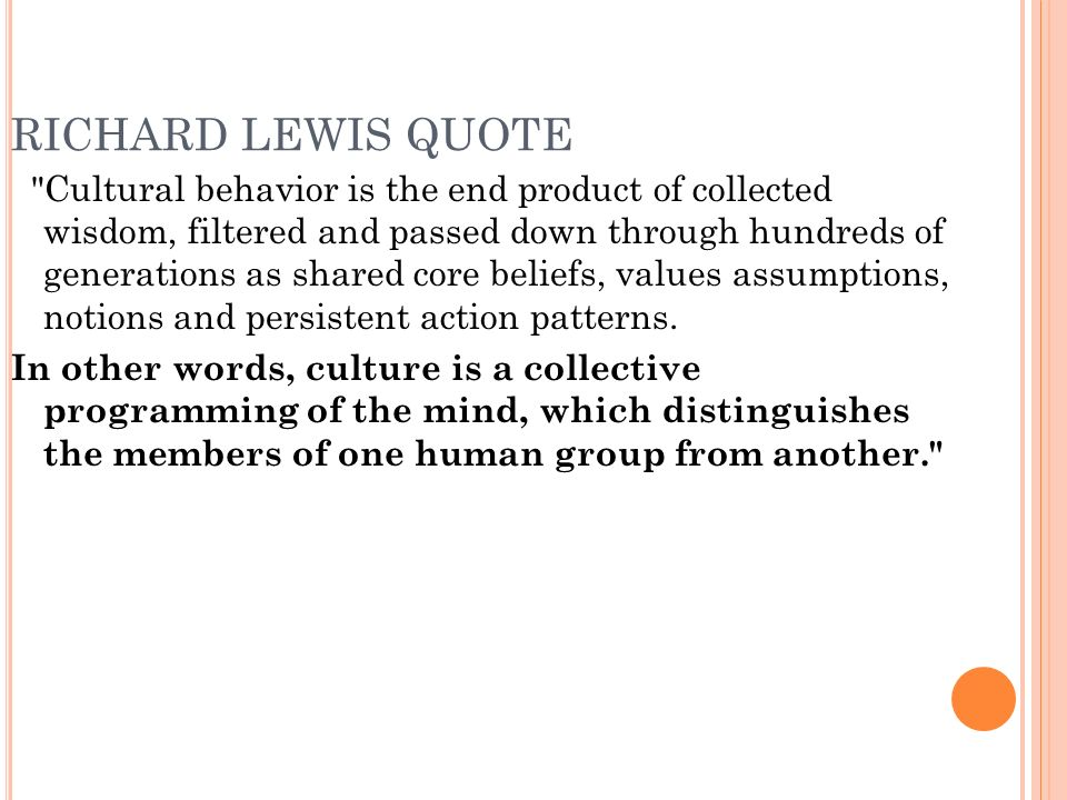 RICHARD LEWIS QUOTE Cultural behavior is the end product of collected wisdom, filtered and passed down through hundreds of generations as shared core beliefs, values assumptions, notions and persistent action patterns.