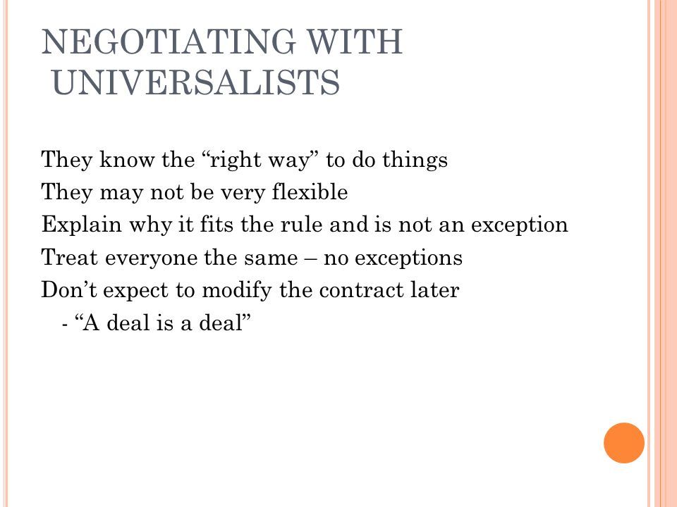 NEGOTIATING WITH UNIVERSALISTS They know the right way to do things They may not be very flexible Explain why it fits the rule and is not an exception Treat everyone the same – no exceptions Don't expect to modify the contract later - A deal is a deal