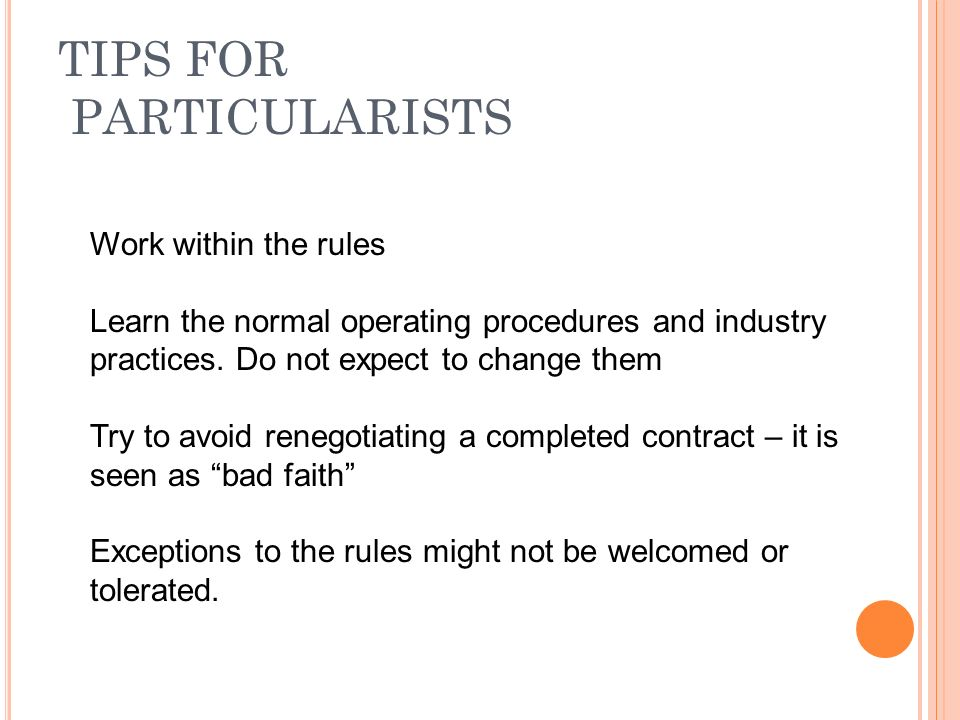 TIPS FOR PARTICULARISTS Work within the rules Learn the normal operating procedures and industry practices.