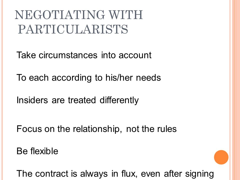 NEGOTIATING WITH PARTICULARISTS Take circumstances into account To each according to his/her needs Insiders are treated differently Focus on the relationship, not the rules Be flexible The contract is always in flux, even after signing