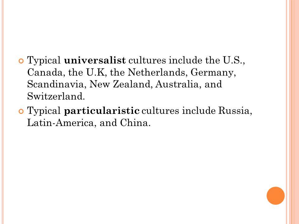Typical universalist cultures include the U.S., Canada, the U.K, the Netherlands, Germany, Scandinavia, New Zealand, Australia, and Switzerland.