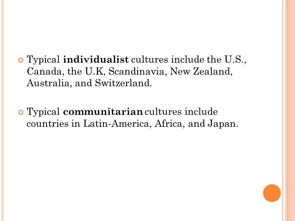 Typical individualist cultures include the U.S., Canada, the U.K, Scandinavia, New Zealand, Australia, and Switzerland.