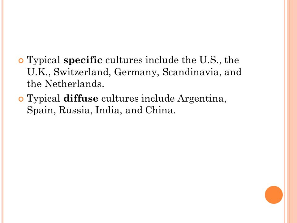 Typical specific cultures include the U.S., the U.K., Switzerland, Germany, Scandinavia, and the Netherlands.
