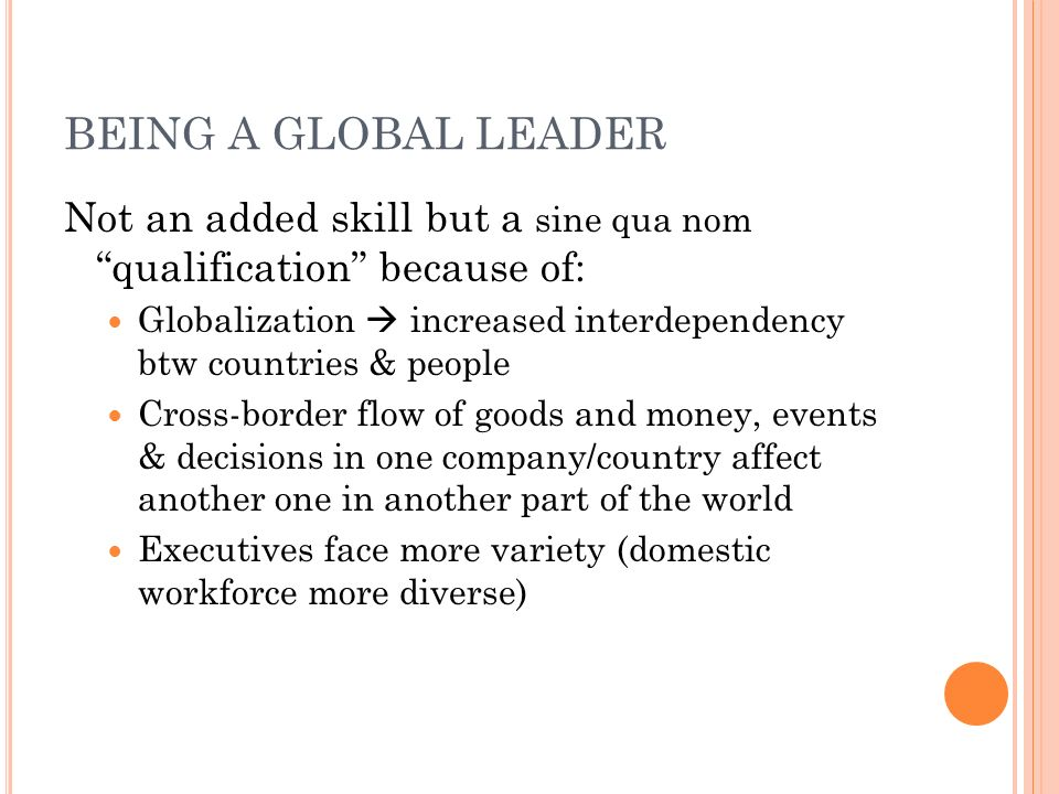 BEING A GLOBAL LEADER Not an added skill but a sine qua nom qualification because of: Globalization  increased interdependency btw countries & people Cross-border flow of goods and money, events & decisions in one company/country affect another one in another part of the world Executives face more variety (domestic workforce more diverse)