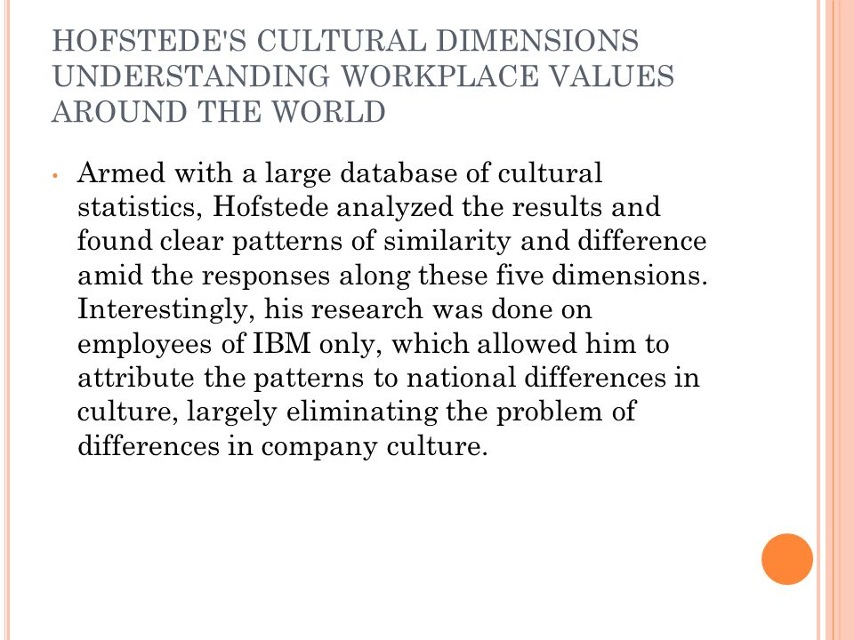 HOFSTEDE S CULTURAL DIMENSIONS UNDERSTANDING WORKPLACE VALUES AROUND THE WORLD Armed with a large database of cultural statistics, Hofstede analyzed the results and found clear patterns of similarity and difference amid the responses along these five dimensions.