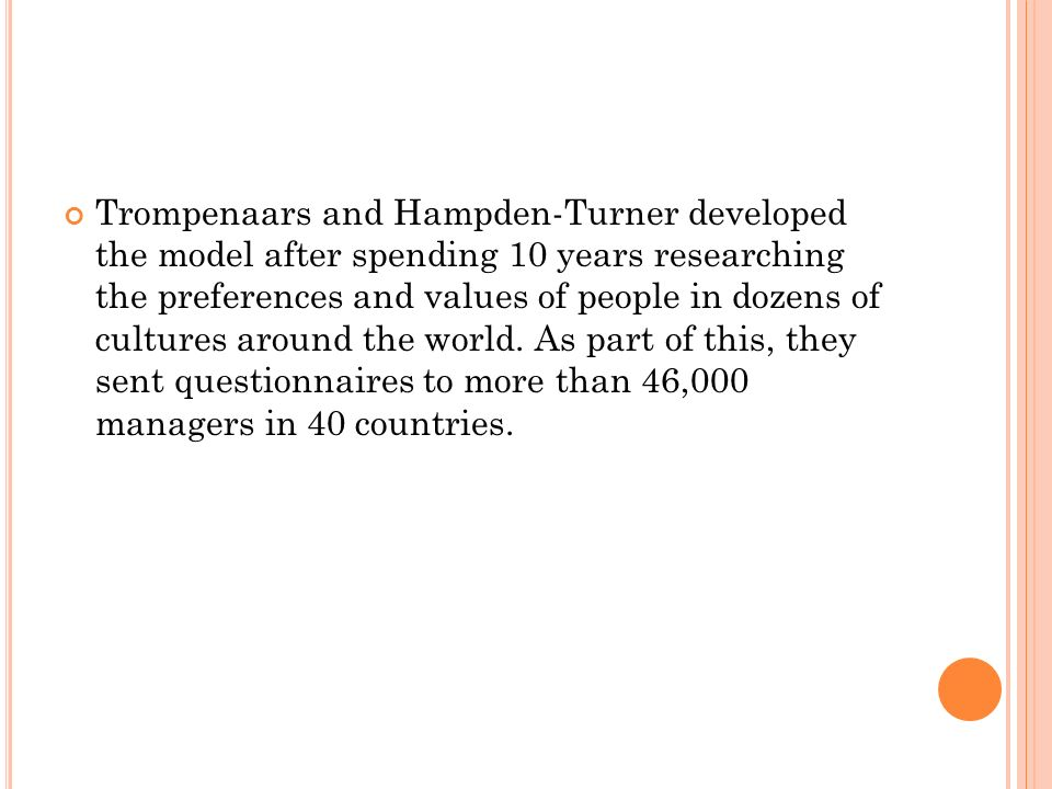 Trompenaars and Hampden-Turner developed the model after spending 10 years researching the preferences and values of people in dozens of cultures around the world.