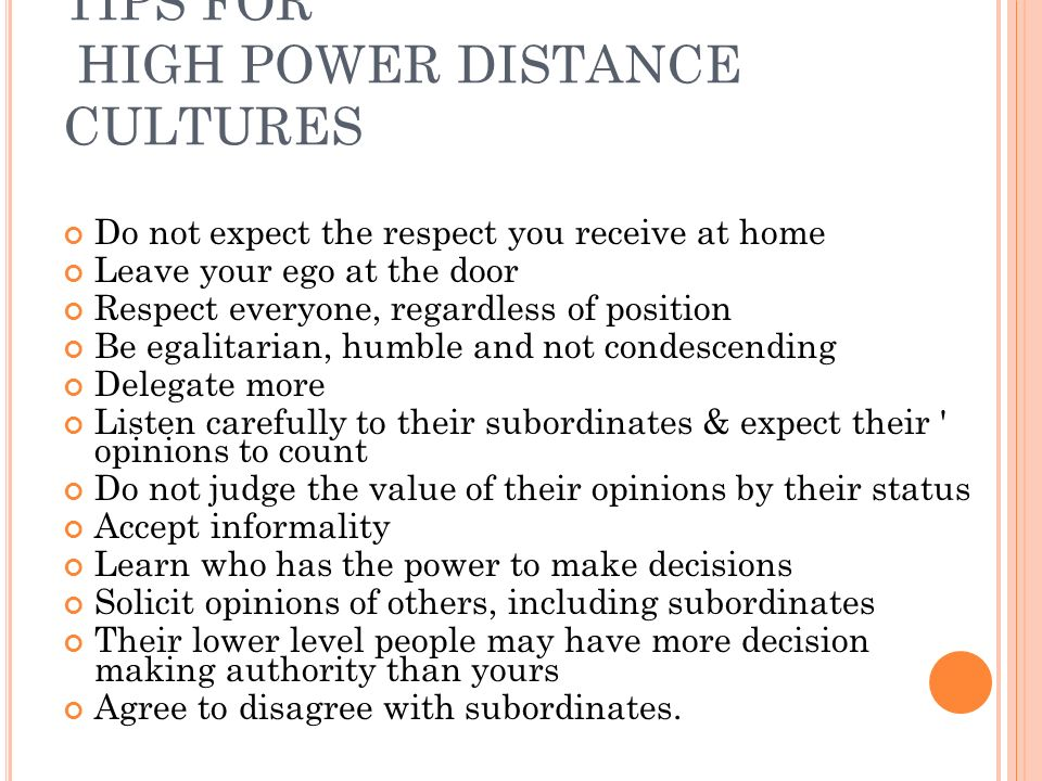 TIPS FOR HIGH POWER DISTANCE CULTURES Do not expect the respect you receive at home Leave your ego at the door Respect everyone, regardless of position Be egalitarian, humble and not condescending Delegate more Listen carefully to their subordinates & expect their opinions to count Do not judge the value of their opinions by their status Accept informality Learn who has the power to make decisions Solicit opinions of others, including subordinates Their lower level people may have more decision making authority than yours Agree to disagree with subordinates.