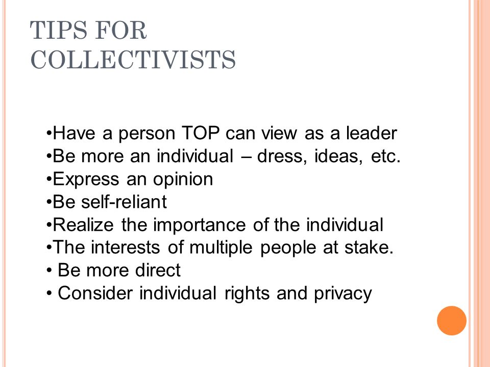 TIPS FOR COLLECTIVISTS Have a person TOP can view as a leader Be more an individual – dress, ideas, etc.