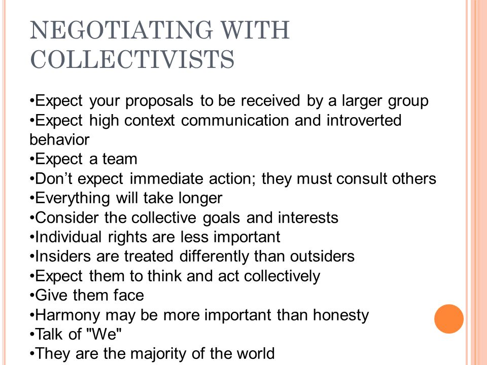 NEGOTIATING WITH COLLECTIVISTS Expect your proposals to be received by a larger group Expect high context communication and introverted behavior Expect a team Don't expect immediate action; they must consult others Everything will take longer Consider the collective goals and interests Individual rights are less important Insiders are treated differently than outsiders Expect them to think and act collectively Give them face Harmony may be more important than honesty Talk of We They are the majority of the world