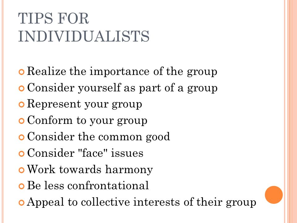 TIPS FOR INDIVIDUALISTS Realize the importance of the group Consider yourself as part of a group Represent your group Conform to your group Consider the common good Consider face issues Work towards harmony Be less confrontational Appeal to collective interests of their group