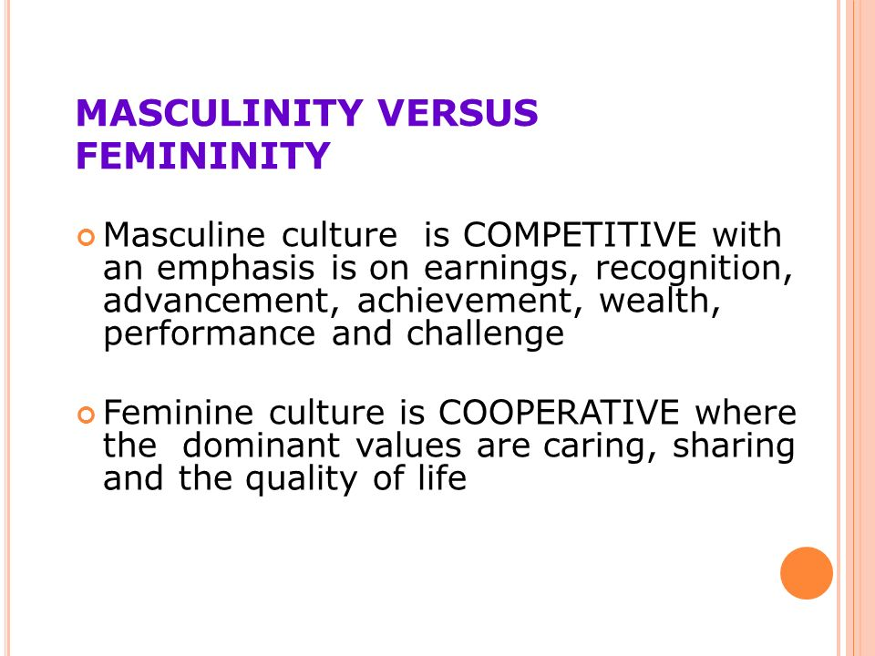 MASCULINITY VERSUS FEMININITY Masculine culture is COMPETITIVE with an emphasis is on earnings, recognition, advancement, achievement, wealth, performance and challenge Feminine culture is COOPERATIVE where the dominant values are caring, sharing and the quality of life