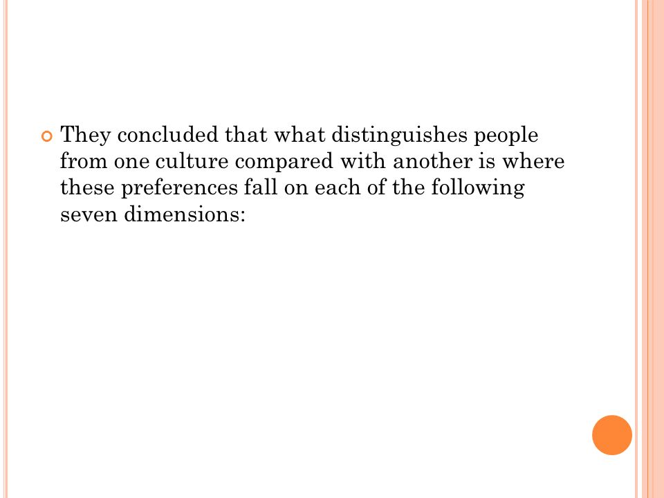 They concluded that what distinguishes people from one culture compared with another is where these preferences fall on each of the following seven dimensions: