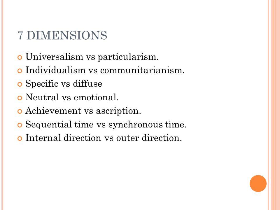 7 DIMENSIONS Universalism vs particularism. Individualism vs communitarianism.