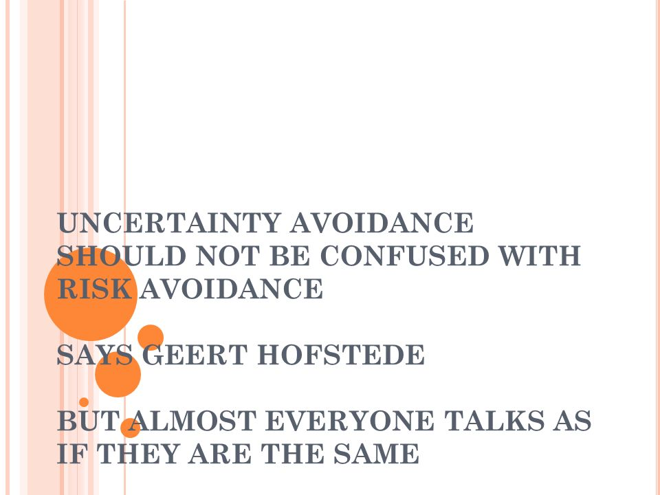 UNCERTAINTY AVOIDANCE SHOULD NOT BE CONFUSED WITH RISK AVOIDANCE SAYS GEERT HOFSTEDE BUT ALMOST EVERYONE TALKS AS IF THEY ARE THE SAME