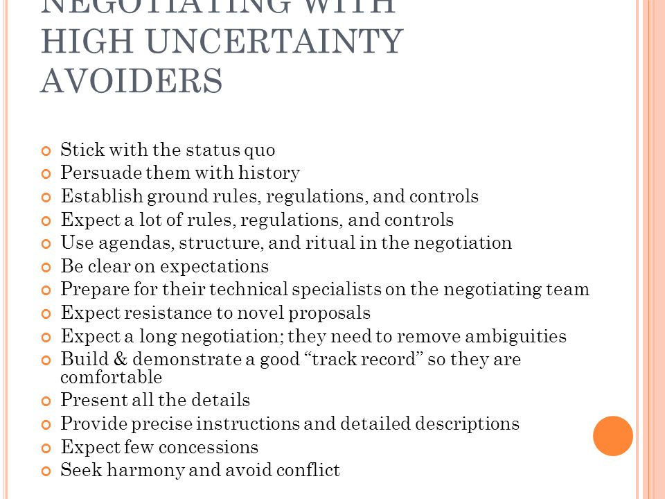 NEGOTIATING WITH HIGH UNCERTAINTY AVOIDERS Stick with the status quo Persuade them with history Establish ground rules, regulations, and controls Expect a lot of rules, regulations, and controls Use agendas, structure, and ritual in the negotiation Be clear on expectations Prepare for their technical specialists on the negotiating team Expect resistance to novel proposals Expect a long negotiation; they need to remove ambiguities Build & demonstrate a good track record so they are comfortable Present all the details Provide precise instructions and detailed descriptions Expect few concessions Seek harmony and avoid conflict