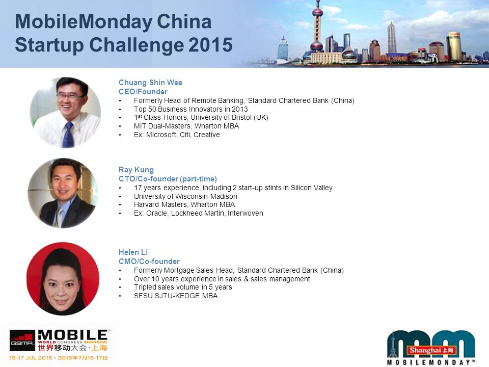 MobileMonday China Startup Challenge 2015 Chuang Shin Wee CEO/Founder Formerly Head of Remote Banking, Standard Chartered Bank (China) Top 50 Business Innovators in st Class Honors, University of Bristol (UK) MIT Dual-Masters, Wharton MBA Ex: Microsoft, Citi, Creative Ray Kung CTO/Co-founder (part-time) 17 years experience, including 2 start-up stints in Silicon Valley University of Wisconsin-Madison Harvard Masters, Wharton MBA Ex: Oracle, Lockheed Martin, Interwoven Helen Li CMO/Co-founder Formerly Mortgage Sales Head, Standard Chartered Bank (China) Over 10 years experience in sales & sales management Tripled sales volume in 5 years SFSU SJTU-KEDGE MBA