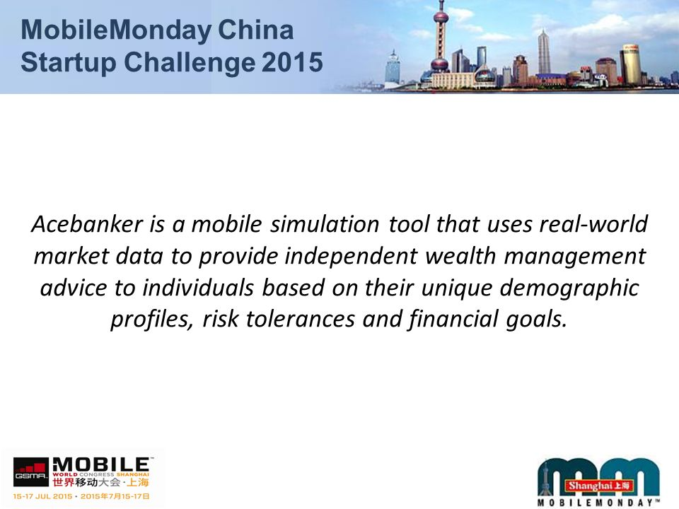 MobileMonday China Startup Challenge 2015 Acebanker is a mobile simulation tool that uses real-world market data to provide independent wealth management advice to individuals based on their unique demographic profiles, risk tolerances and financial goals.