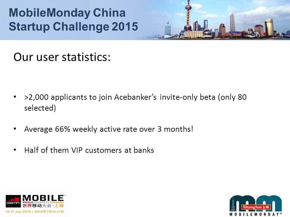 Our user statistics: >2,000 applicants to join Acebanker's invite-only beta (only 80 selected) Average 66% weekly active rate over 3 months.