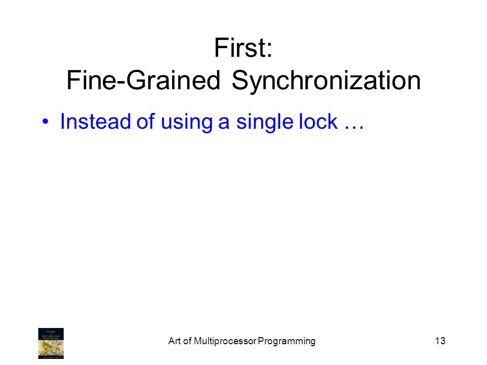 Art of Multiprocessor Programming13 First: Fine-Grained Synchronization Instead of using a single lock …