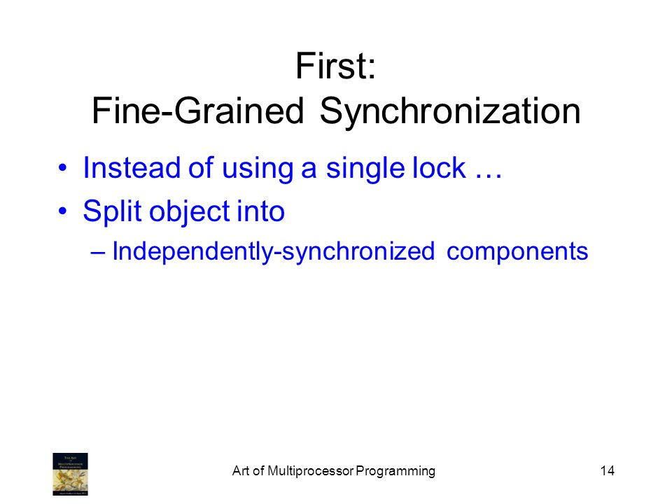 Art of Multiprocessor Programming14 First: Fine-Grained Synchronization Instead of using a single lock … Split object into –Independently-synchronized components