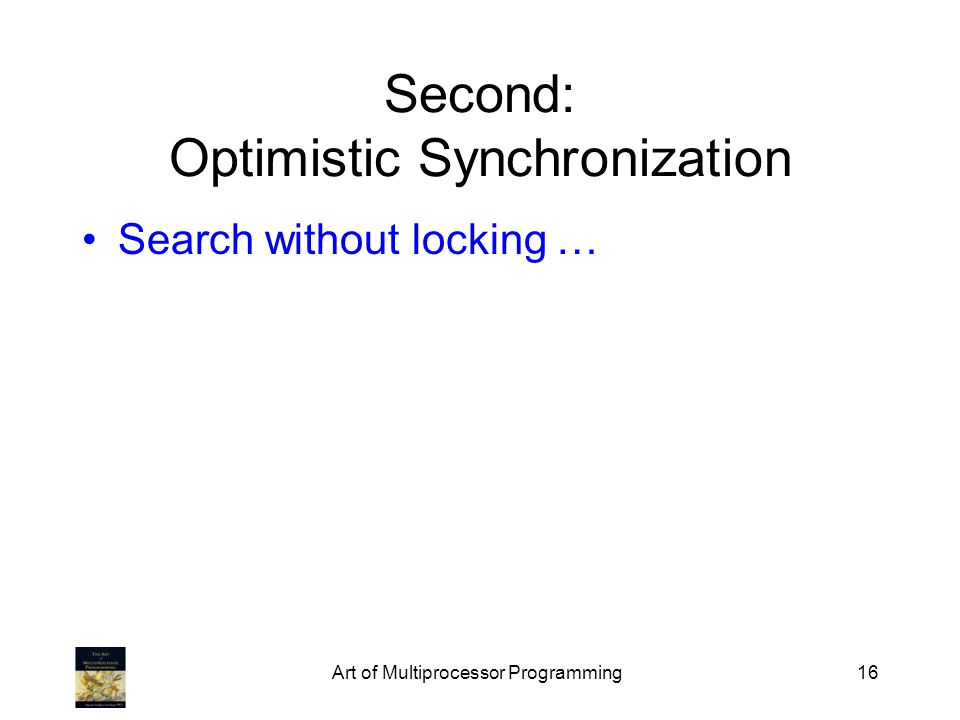 Art of Multiprocessor Programming16 Second: Optimistic Synchronization Search without locking …