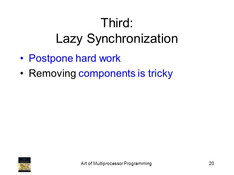 Art of Multiprocessor Programming20 Third: Lazy Synchronization Postpone hard work Removing components is tricky