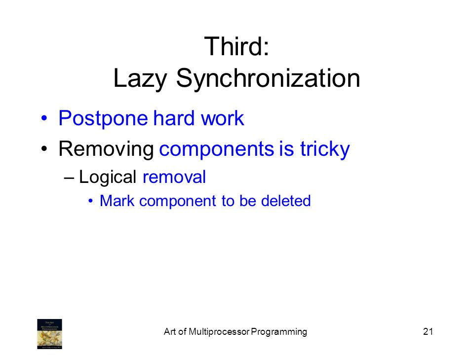 Art of Multiprocessor Programming21 Third: Lazy Synchronization Postpone hard work Removing components is tricky –Logical removal Mark component to be deleted