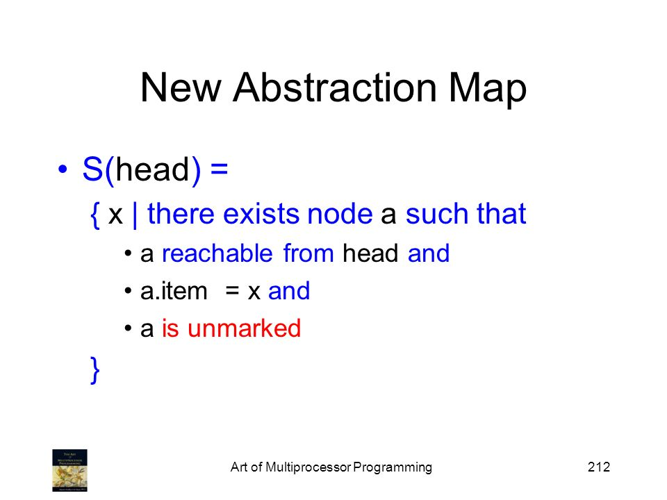 Art of Multiprocessor Programming212 New Abstraction Map S(head) = { x | there exists node a such that a reachable from head and a.item = x and a is unmarked }