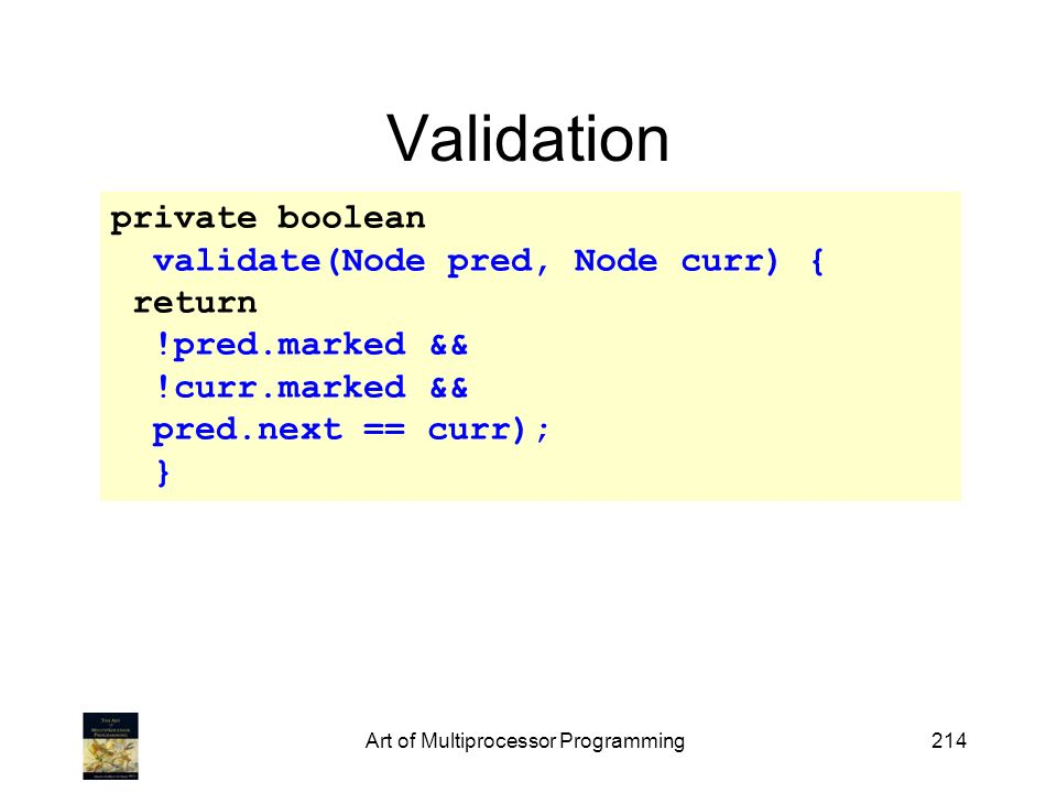 Art of Multiprocessor Programming214 Validation private boolean validate(Node pred, Node curr) { return !pred.marked && !curr.marked && pred.next == curr); }