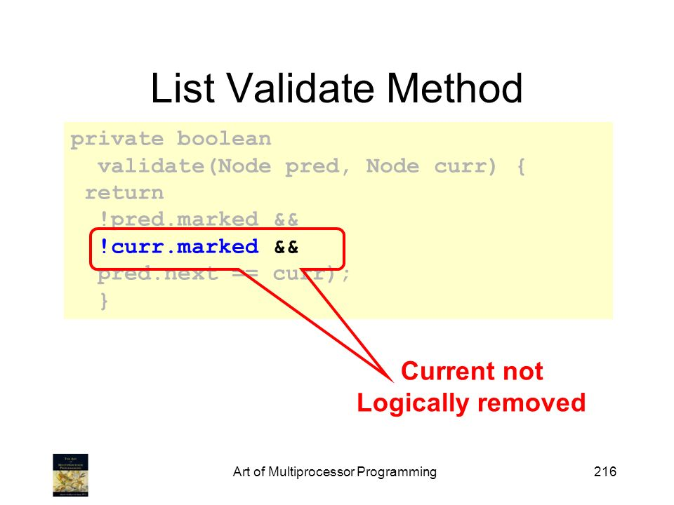Art of Multiprocessor Programming216 private boolean validate(Node pred, Node curr) { return !pred.marked && !curr.marked && pred.next == curr); } List Validate Method Current not Logically removed