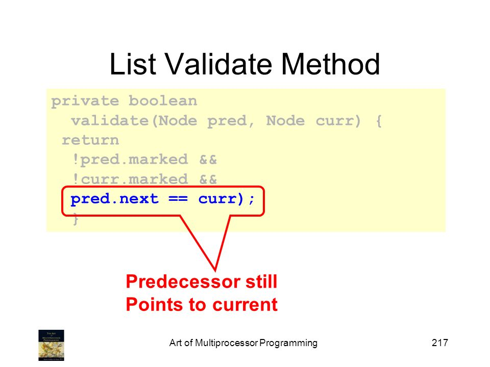 Art of Multiprocessor Programming217 private boolean validate(Node pred, Node curr) { return !pred.marked && !curr.marked && pred.next == curr); } List Validate Method Predecessor still Points to current