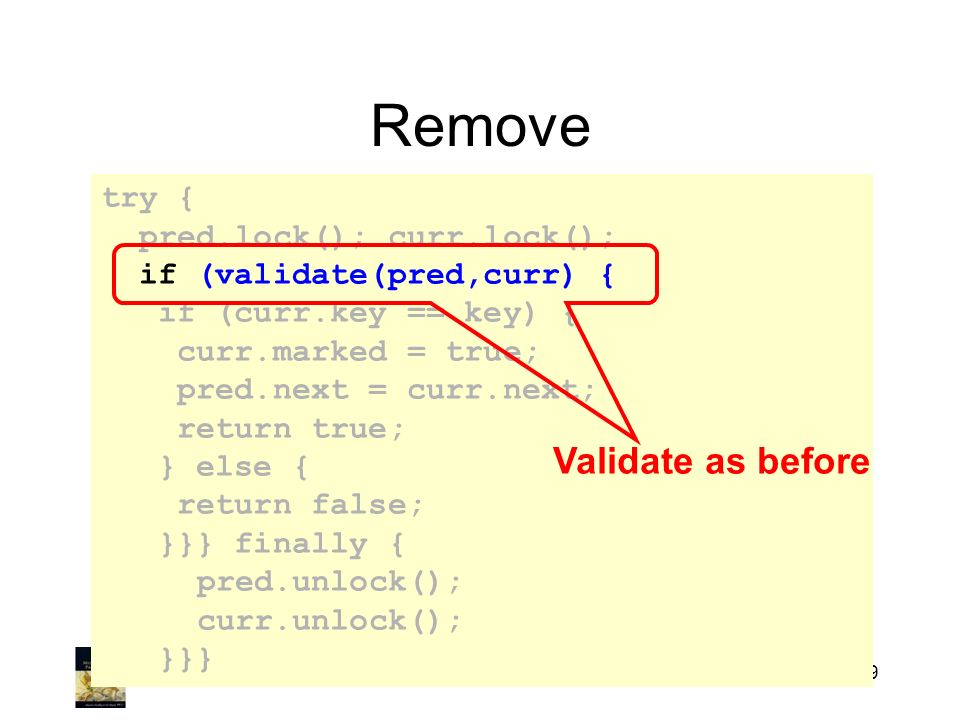 Art of Multiprocessor Programming219 Remove try { pred.lock(); curr.lock(); if (validate(pred,curr) { if (curr.key == key) { curr.marked = true; pred.next = curr.next; return true; } else { return false; }}} finally { pred.unlock(); curr.unlock(); }}} Validate as before